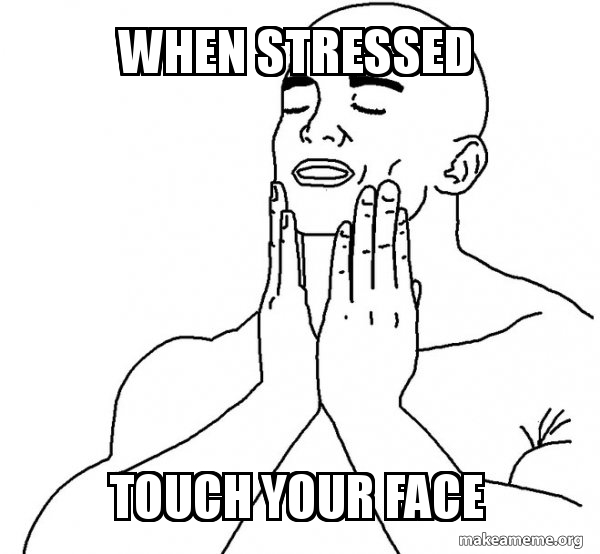 When Stressed Touch Your Face Feels Good Make A Meme