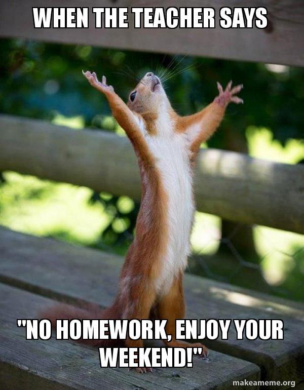 When The Teacher Says No Homework Enjoy Your Weekend Happy
