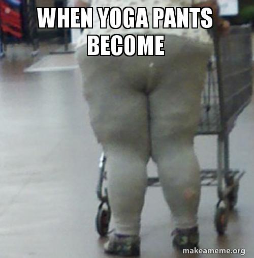 When Yoga Pants Become Oh No Pants Make A Meme