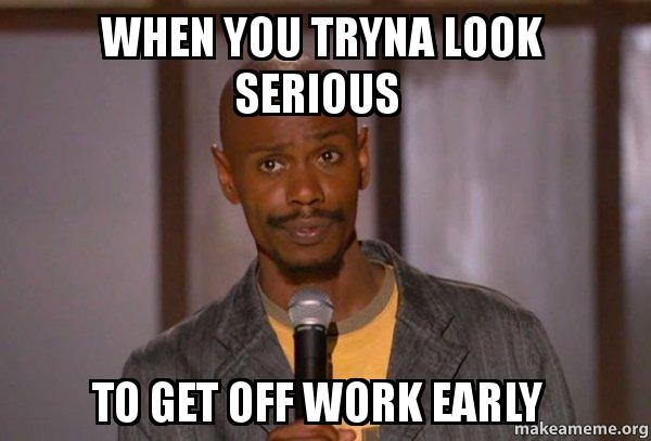 When You Tryna Look Serious To Get Off Work Early Dave Chapelle