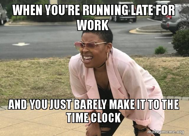 When You Re Running Late For Work And You Just Barely Make It To