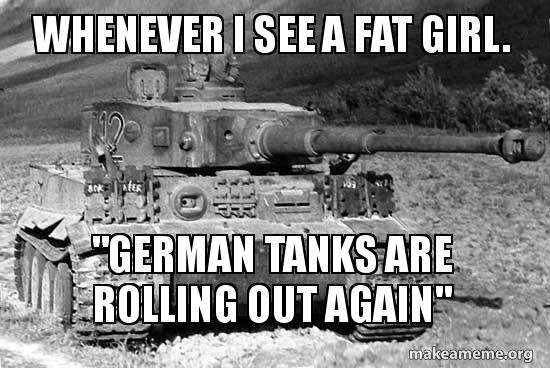 Whenever I See A Fat Girl German Tanks Are Rolling Out Again