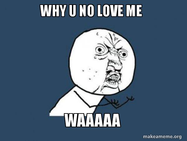 Why U No Love Me Waaaaa Y U No Make A Meme