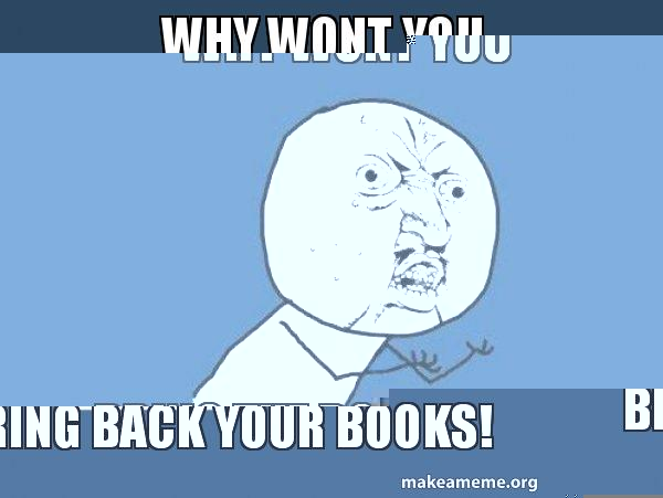 Why Wont You Bring Back Your Books Y U No Make A Meme