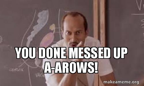 You Done Messed Up A Arows Make A Meme