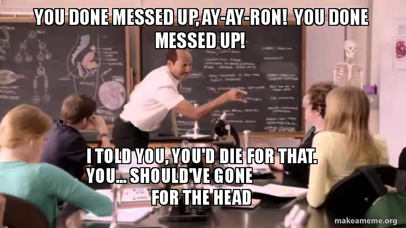You Done Messed Up Ay Ay Ron You Done Messed Up I Told You You