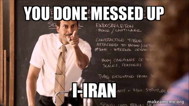 You Done Messed Up I Iran Make A Meme