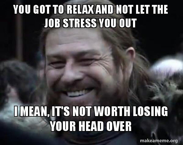 You Got To Relax And Not Let The Job Stress You Out I Mean It S