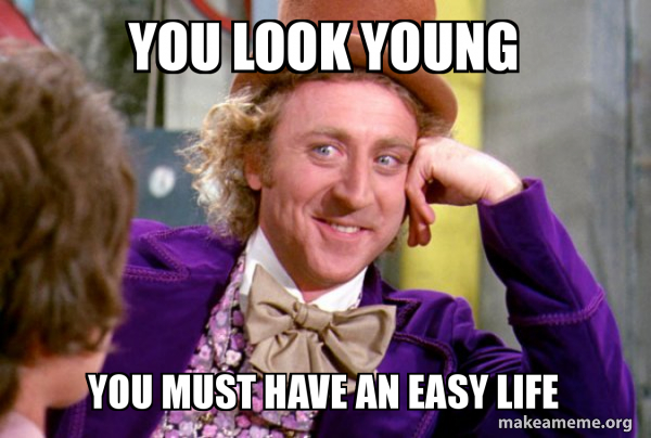 You Look Young You Must Have An Easy Life Condescending Wonka