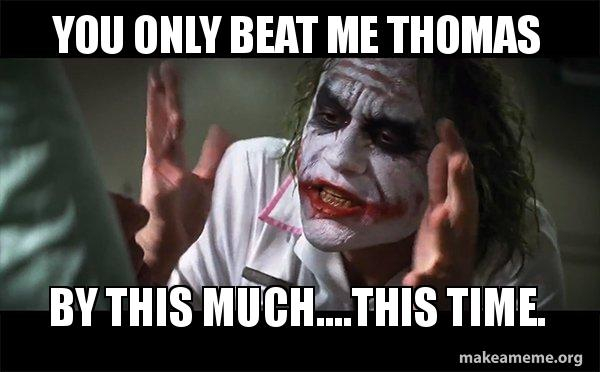 You Only Beat Me Thomas By This Much This Time Everyone