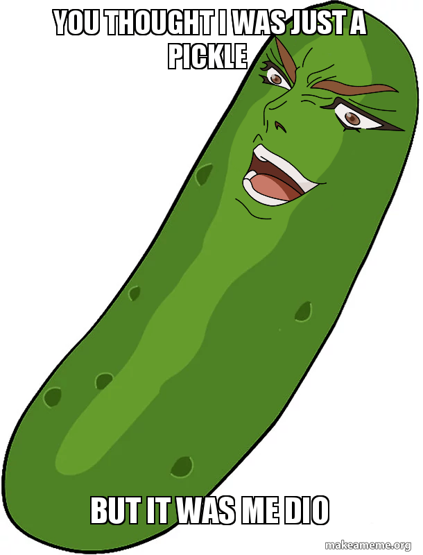 You Thought I Was Just A Pickle But It Was Me Dio It Was Me