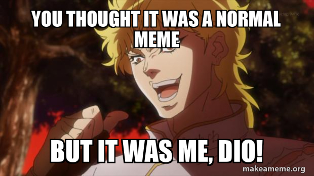 You Thought It Was A Normal Meme But It Was Me Dio Make A Meme