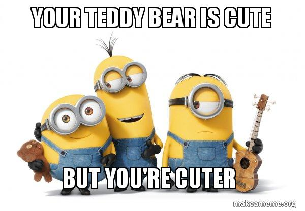 Your Teddy Bear Is Cute But You Re Cuter Minions Make A Meme