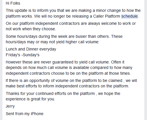 Hi Folks This update is to inform you that we are making a minor change to how the platform works. We will no longer be releasing a Caller Platform schedule. On our platform independent contractors are always welcome to work or not work when they choose. Some hours/days during the week are busier than others. These hours/days may or may not yield higher call volume: Lunch and Dinner everyday Friday's -Sunday's However these are never guaranteed to yield call volume. Often it depends on how much call volume is available compared to how many independent contractors choose to be on the platform at those times. If there is an opportunity of volume on the platform to be claimed , we will make best efforts to inform independent contractors on the platform. Thanks for your continued efforts on the platform , we hope the experience is great for you. Jerry Sent from my iPhone
