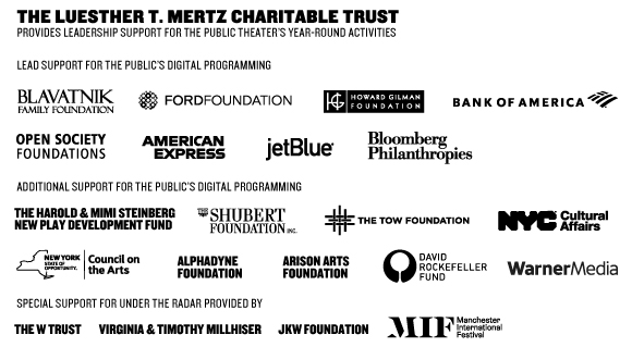 Luesther T. Mertz Charitable Trust Prodvides Support for The Public Theater's Year-Round Activities. Lead Support for the Public's Digitla Programming: Blavatnik Family Foundation, The Ford Foundation, Howard Gilman Foundation, Bank of America, Open Society Foundations, American Express, JetBlue, Bloomberg Philanthropies, Additional Digital Season support provided by The Harold & Mimi Steinberg New Play Development Fund, The Shubert Foundation, The Tow Foundation, New York City Department of Cultural Affairs, New York State Council on the Arts, and David Rockefeller Foundation.