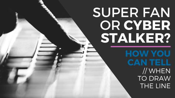 SUPER FAN OR CYBER STALKER