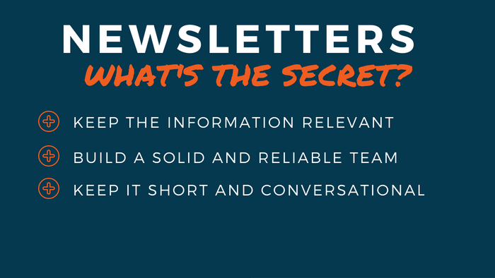 Newsletters: What's the secret? Keep the information relevant; Build a solid and reliable team; Keep it short and conversational