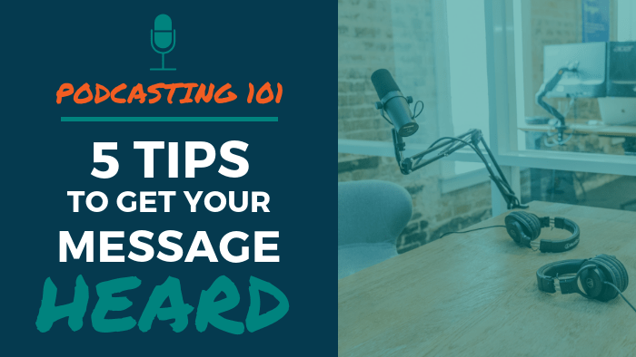 Podcasting 101: 5 Tips to Get Your Message Heard