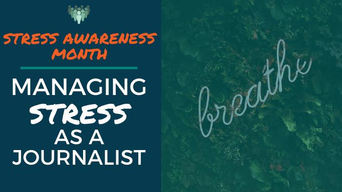 Stress Awareness Month: Managing Stress as a Journalist