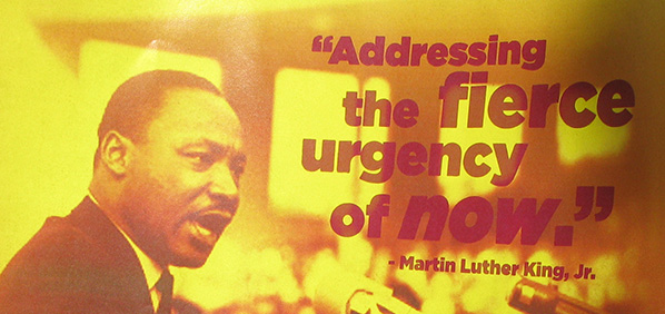 "photo of Dr. Martin Luther King, Jr. in yellow and brown tones with the text ""Addressing the fierce urgency of now."""