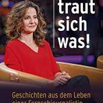 Die traut sich was!: Geschichten aus dem Leben einer Fernsehjournalistin
