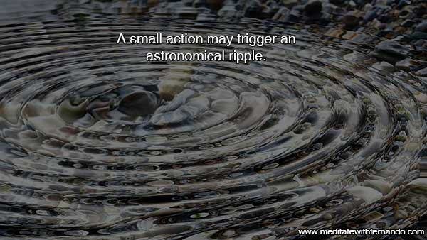 A small action will trigger a ripple that will reach far.