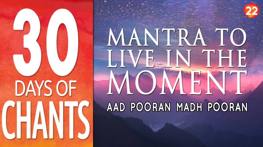 Mantra to Live in the Moment – Aad Pooran Madh Pooran – Meaning and Chanting
