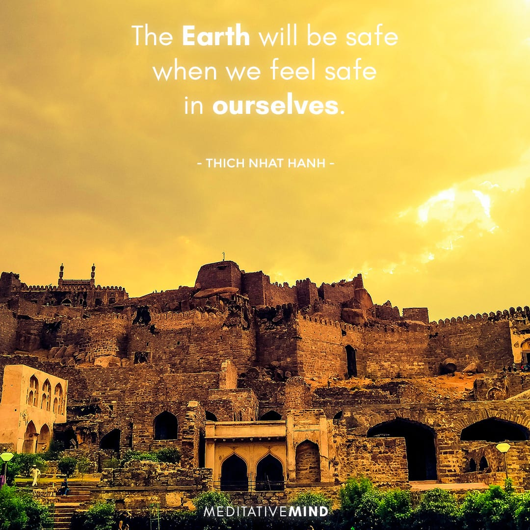 The Earth will be safe when we feel safe in ourselves.