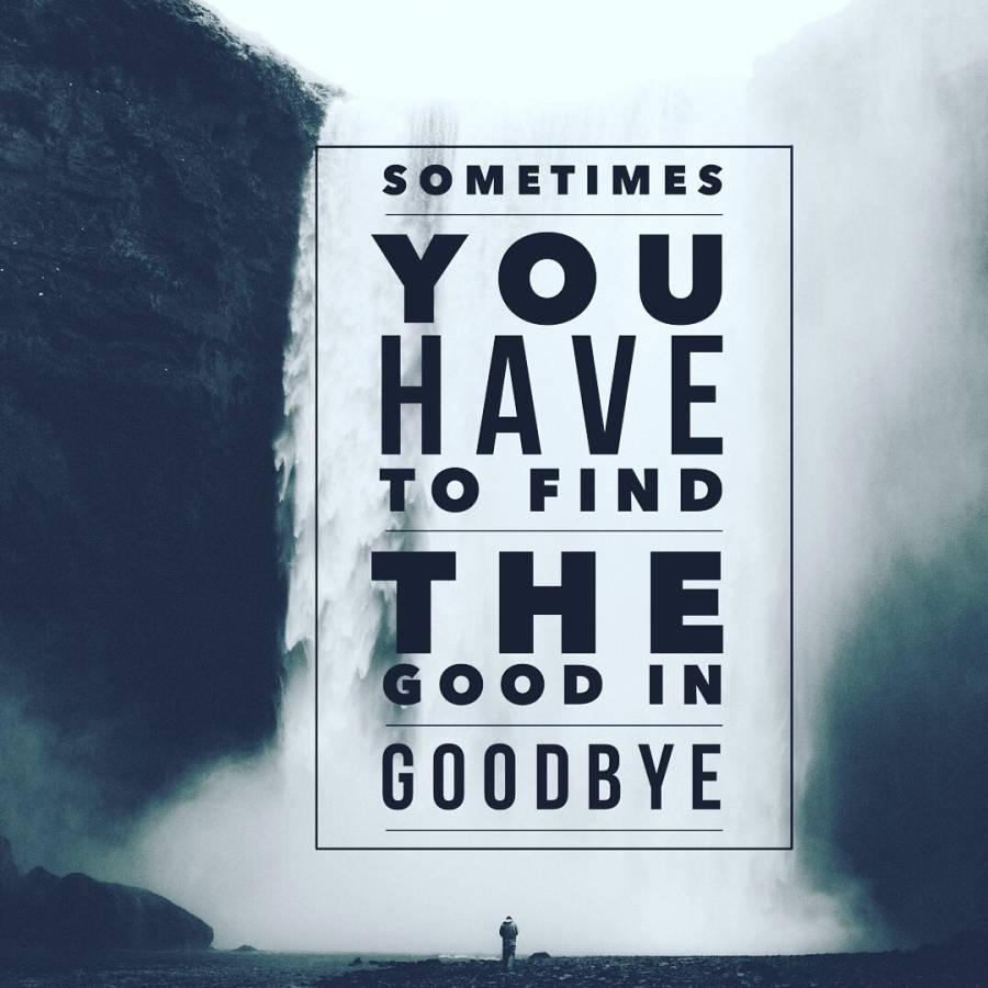 Sometimes you have to find the Good in the Goodbye