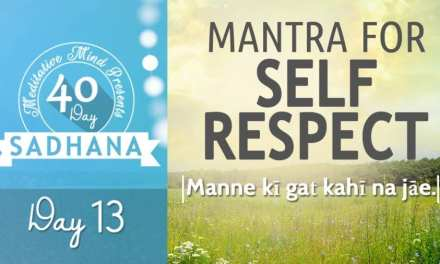 Day 13 of #40DaySADHANA | Mantra for Self Respect : Manne kī gaṯ kahī na jāe.