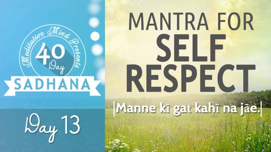 Day 13 of #40DaySADHANA | Mantra for Self Respect : Manne kī gaṯ kahī na jāe.