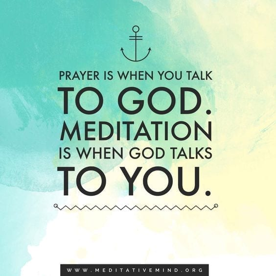 Prayer is when you talk to God. Meditation is when God talks to You.