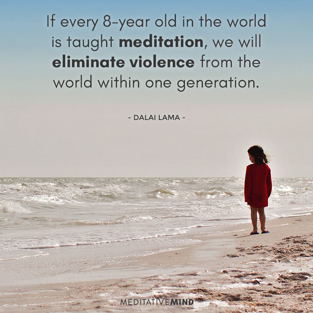 If every 8-year old in the world is taught meditation, we will eliminate violence from the world within one generation.