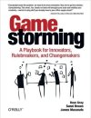 Game Storming A Playbook for Innovators, Rulebreakers, and Changemakers