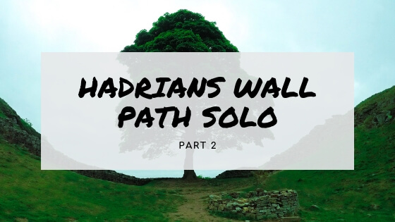 Walking Hadrian's Wall Path Solo (Part two)