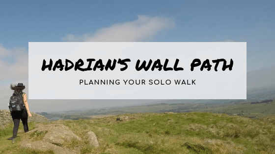 Planning your solo walk on the Hadrian's Wall Path