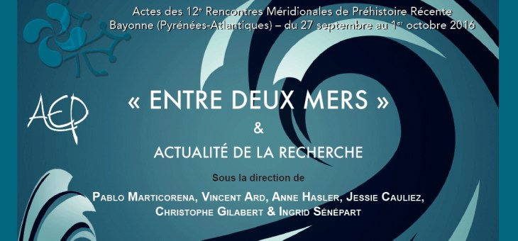 Nouvelle parution AEP «Entre deux mers» & actualité de la recherche. Actes des 12e Rencontres Méridionales de Préhistoire Récente, Bayonne (Pyrénées-Atlantiques) du 27 septembre au 1er octobre 2016