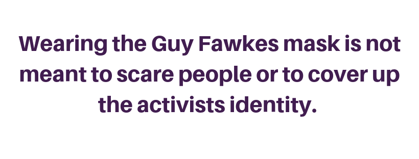 Wearing the Guy Fawkes mask is not meant to scare people or to cover up the activists identity
