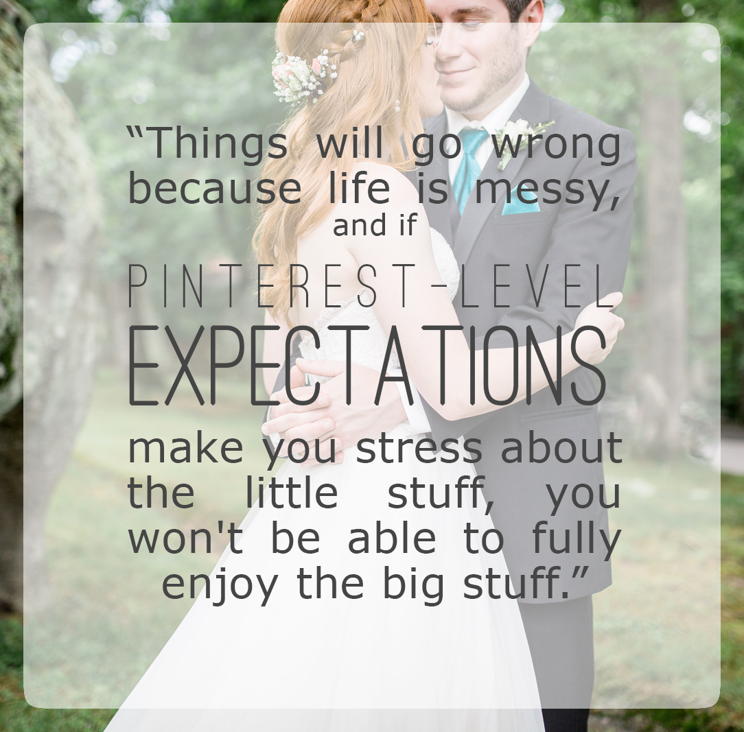Using pinterest to plan your wedding, Things will go wrong because life is messy, and if Pinterest-level-expectations make you stress about the little stuff, you won't be able to fully enjoy the big stuff.