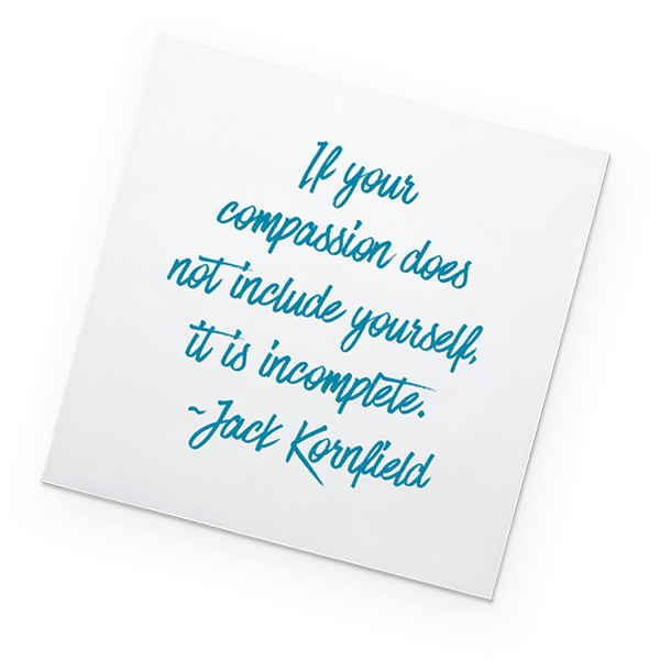 Post-it: If your compassion does not include yourself it is incomplete. - Jack Kornfield