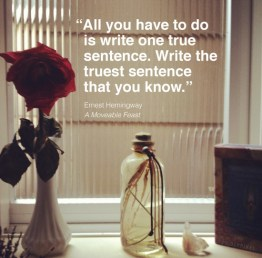 All you have to do is write one true sentence. Write the truest sentence that you know. Heminway {Megaphone Society}