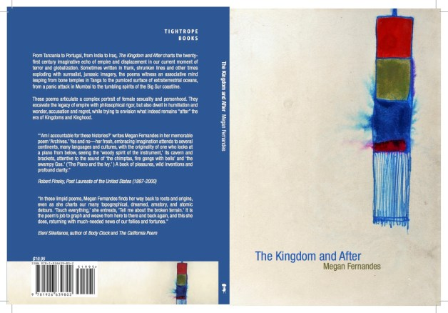 The Kingdom and After is my debut full length poetry collection, launched in March 2015 in Montreal, Quebec. The book charts the twenty-first century imaginative echo of empire and displacement in our current moment of terror and globalization. Sometimes written in frank, shrunken lines and other times exploding with surrealist, jurassic imagery, the poems witness an associative mind leaping from bone temples in Tanga to the pumiced surface of extraterrestrial oceans, from a panic attack in Mumbai to the tumbling spirits of the Big Sur coastline. You can pick up a copy here: http://tightropebooks.com/the-kingdom-and-after-megan-fernandes/