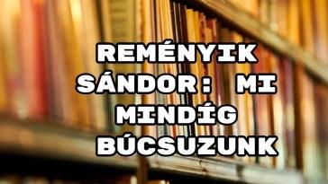 Jöjjön Reményik Sándor Mi mindíg búcsuzunk verse.