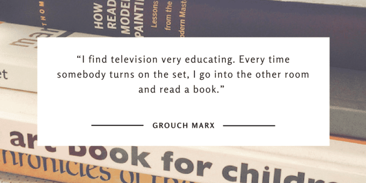 """I find television very educating. Every time somebody turns on the set, I go into the other room and read a book."" Grouch Marx"
