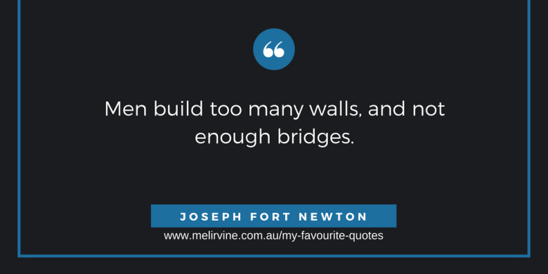 Men build too many walls, and not enough bridges. JOSEPH FORT NEWTON