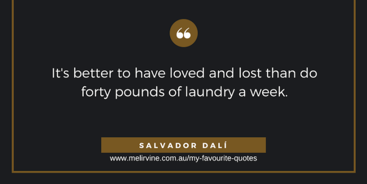 It's better to have loved and lost than do forty pounds of laundry a week - Salvador Dalí v2