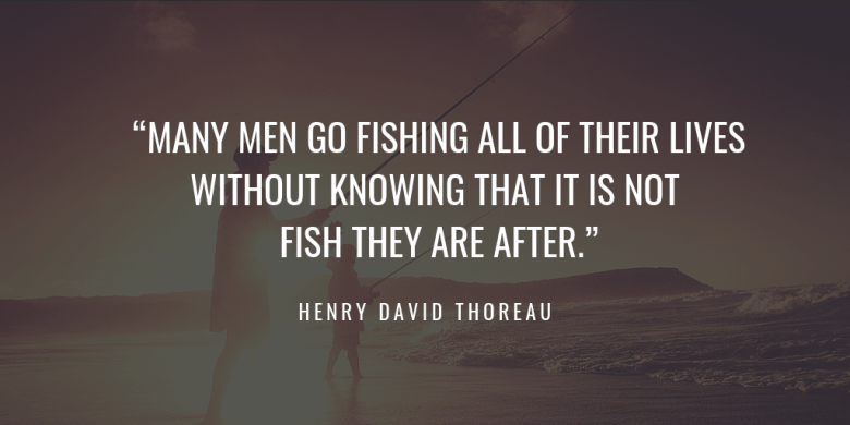 """MANY MEN GO FISHING ALL OF THEIR LIVES WITHOUT KNOWING THAT IT IS NOT FISH THEY ARE AFTER."" henry david thoreau"