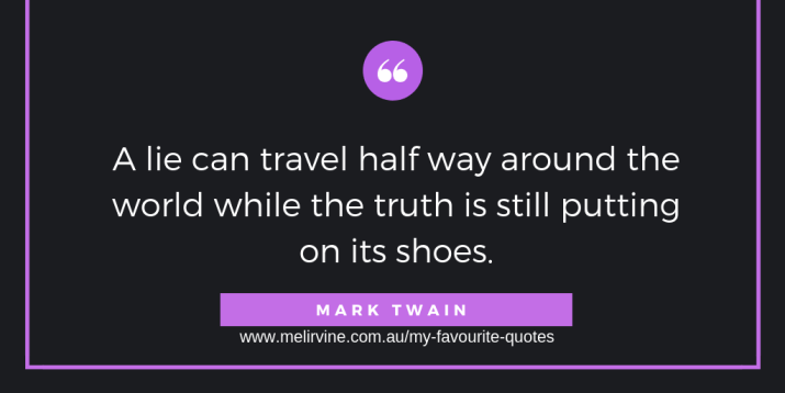 """A lie can travel half way around the world while the truth is putting on its shoes."""