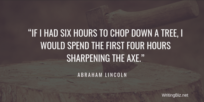 IF I HAD SIX HOURS TO CHOP DOWN A TREE, I WOULD SPEND THE FIRST FOUR HOURS SHARPENING THE AXE. abraham lincoln on WritingBiz.net