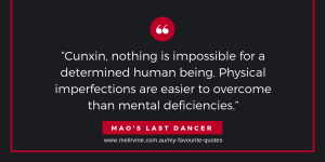 Cunxin, nothing is impossible for a determined human being. Physical imperfections are easier to overcome than mental deficiencies. Mao's Last Dancer